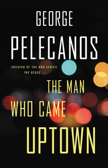 The Man Who Came Uptown By George Pelecanos Mulholland Books